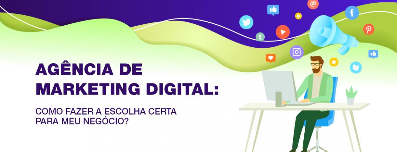 Agência de marketing digital: Como fazer a escolha certa para meu negócio?