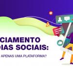 Gerenciamento de mídias sociais: em qual plataforma focar?