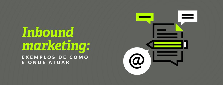 Inbound marketing: exemplos de como e onde atuar