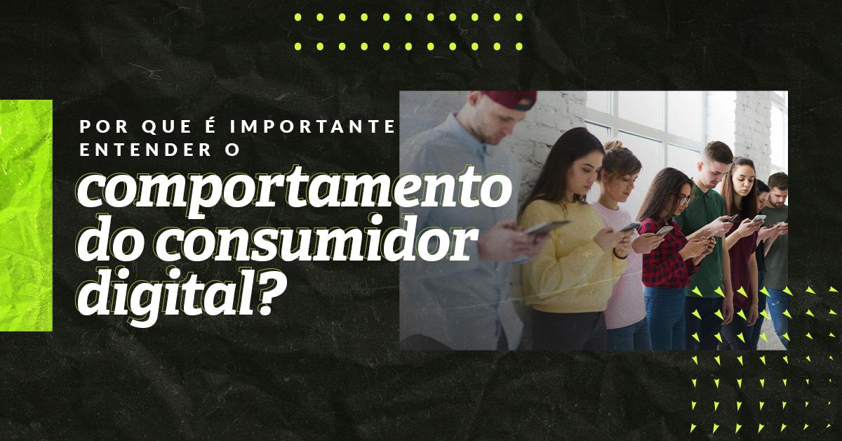 Comportamento do consumidor digital: por que é importante entender?