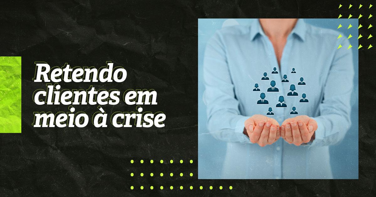 Retenção de clientes: como agir na crise